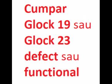 Cumpar GLOCK 19, GLOCK 23 sau GLOCK 32 defecta sau in stare de functionare